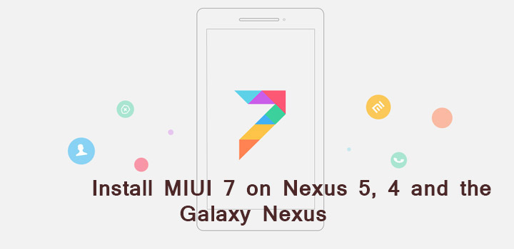 Cài đặt ROM MIUI 7 cho Nexus 5, Nexus 4 và Galaxy Nexus